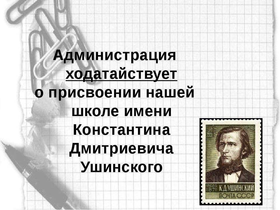 Администрация ходатайствует о присвоении нашей школе имени Константина Дмитри...