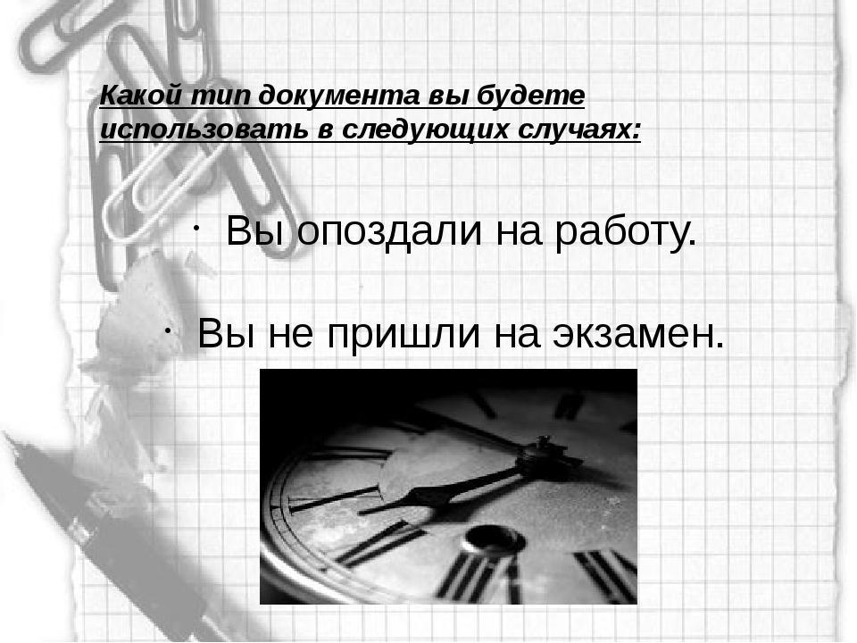 Какой тип документа вы будете использовать в следующих случаях: Вы опоздали н...
