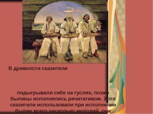 В древности сказители подыгрывали себе на гуслях, позже былины исполнялись р