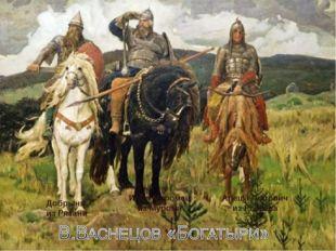 Илья Муромец из Мурома Добрыня из Рязани Алеша Попович из Ростова