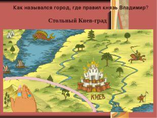 Как назывался город, где правил князь Владимир? Стольный Киев-град