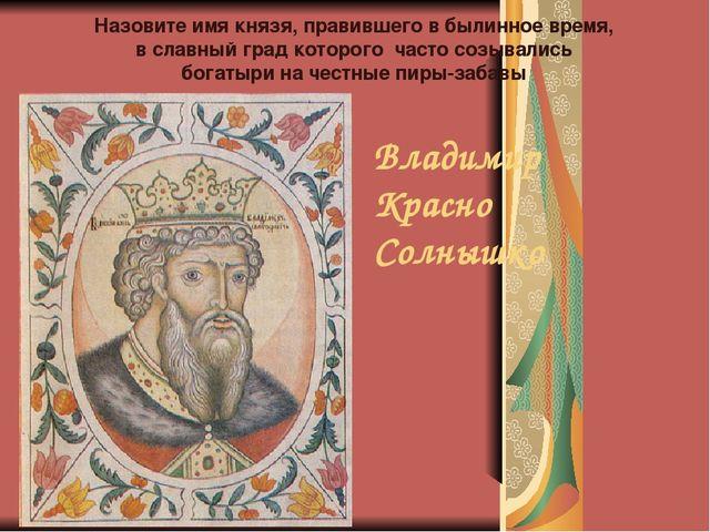 Владимир Красно Солнышко Назовите имя князя, правившего в былинное время, в с...