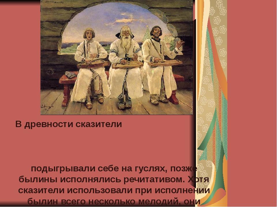 В древности сказители подыгрывали себе на гуслях, позже былины исполнялись р...