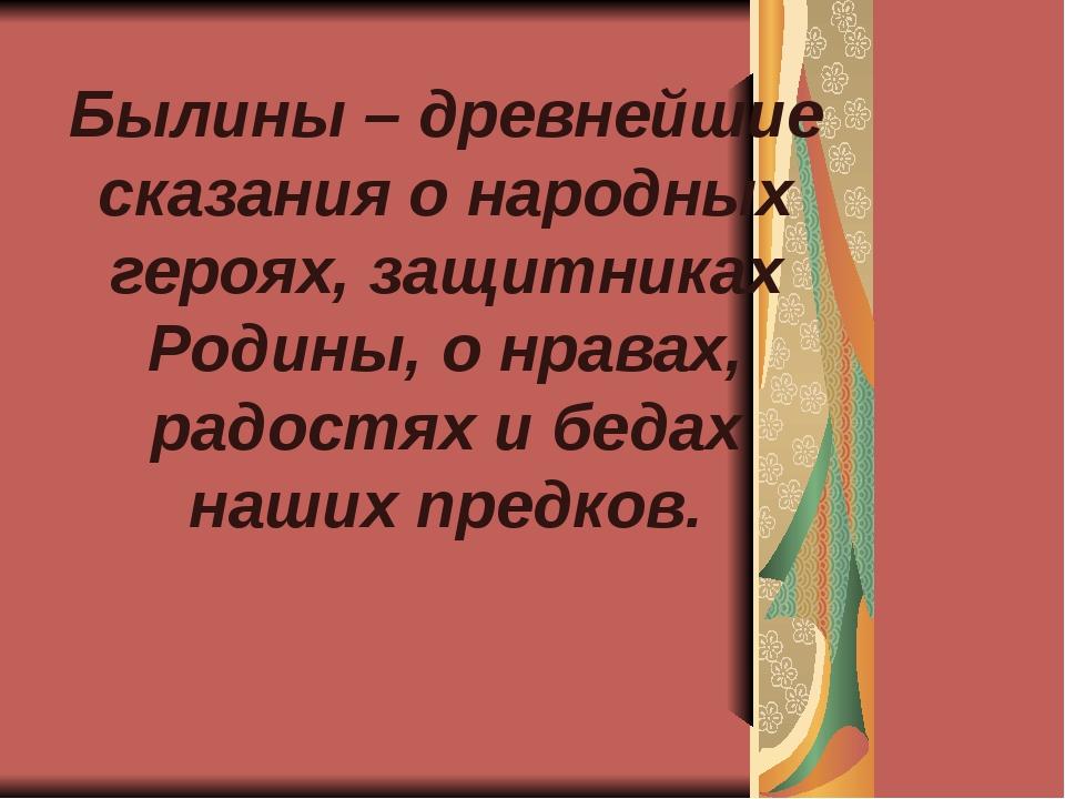 Былины – древнейшие сказания о народных героях, защитниках Родины, о нравах,...