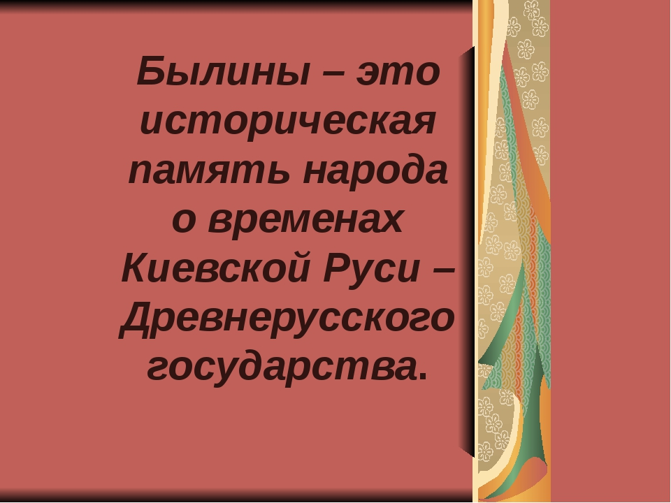 Былины – это историческая память народа о временах Киевской Руси –Древнерусск...