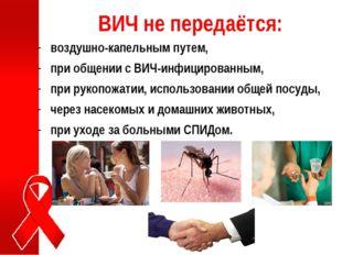 ВИЧ не передаётся: воздушно-капельным путем, при общении с ВИЧ-инфицированным