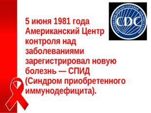 5 июня 1981 года Американский Центр контроля над заболеваниями зарегистрирова