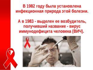 В 1982 году была установлена инфекционная природа этой болезни. А в 1983 - вы