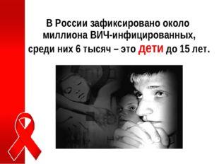 В России зафиксировано около миллиона ВИЧ-инфицированных, среди них 6 тысяч –