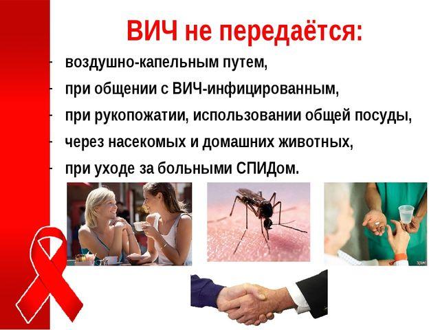 ВИЧ не передаётся: воздушно-капельным путем, при общении с ВИЧ-инфицированным...