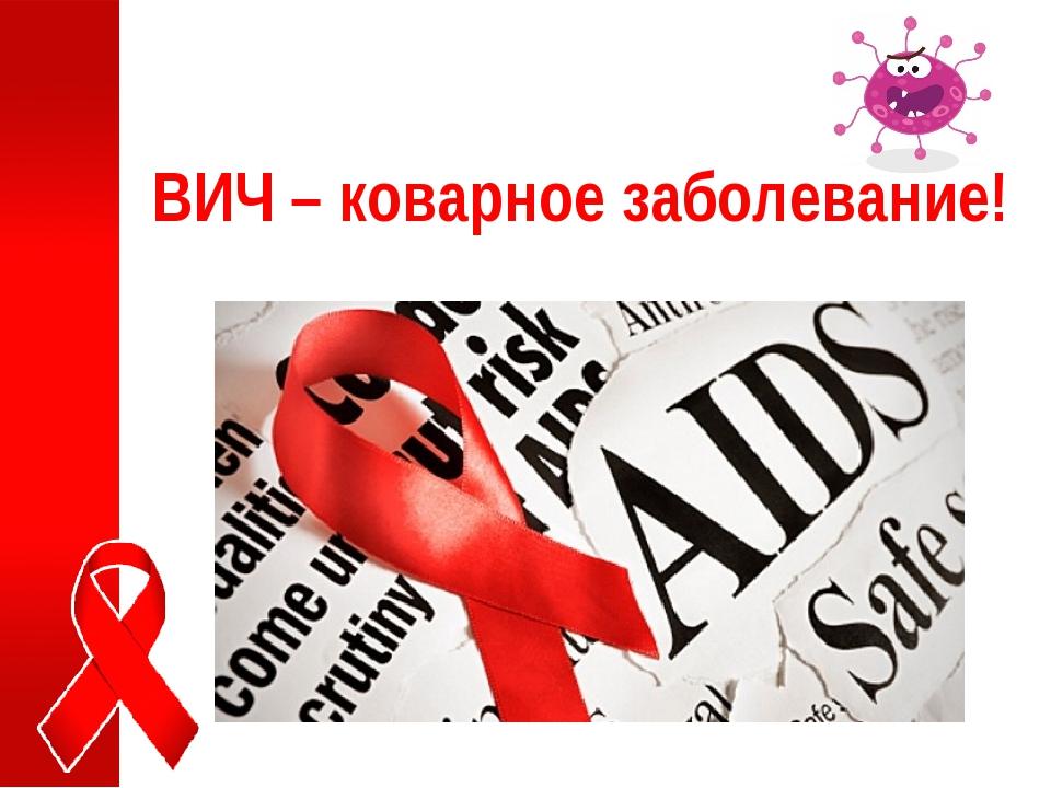 ВИЧ – коварное заболевание!