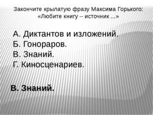 Закончите крылатую фразу Максима Горького: «Любите книгу – источник ...» А. Д