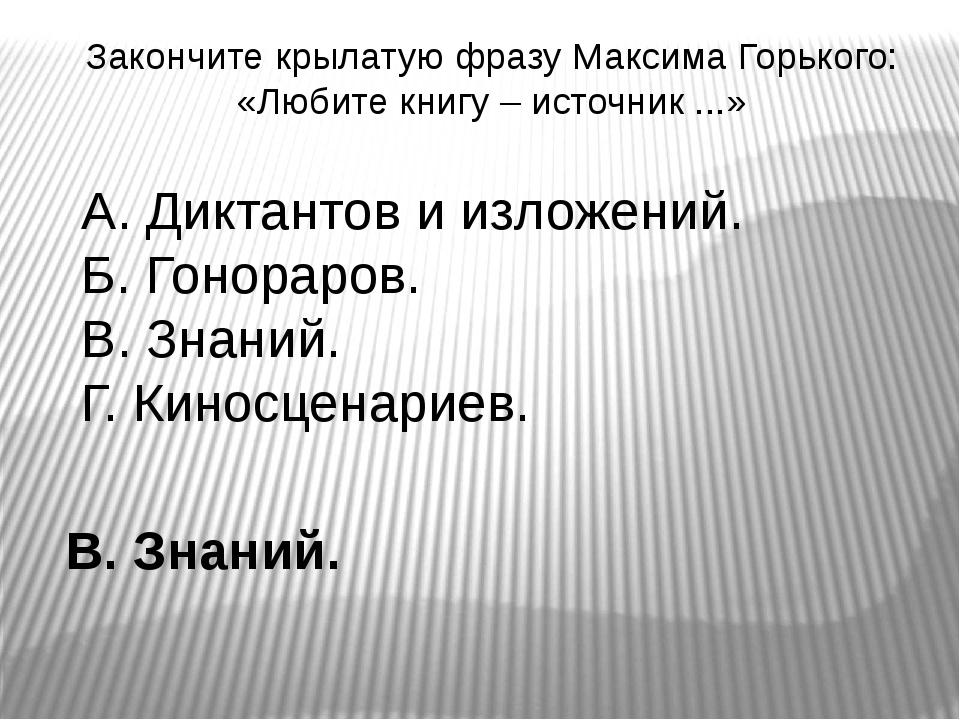 Закончите крылатую фразу Максима Горького: «Любите книгу – источник ...» А. Д...