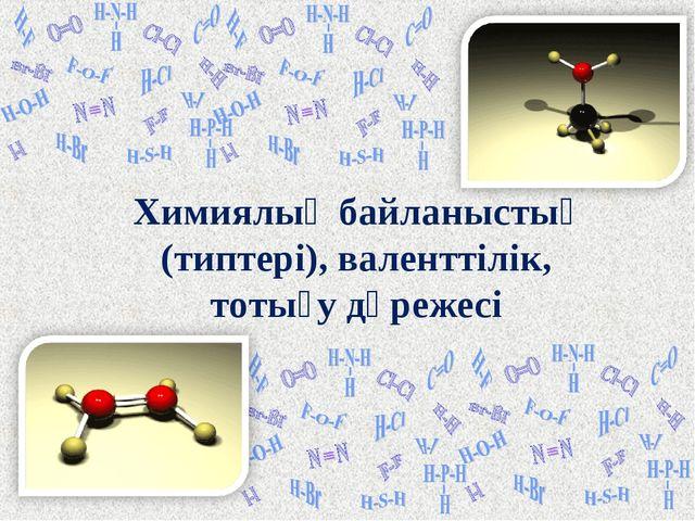 Химиялық байланыстың (типтері), валенттілік, тотығу дәрежесі