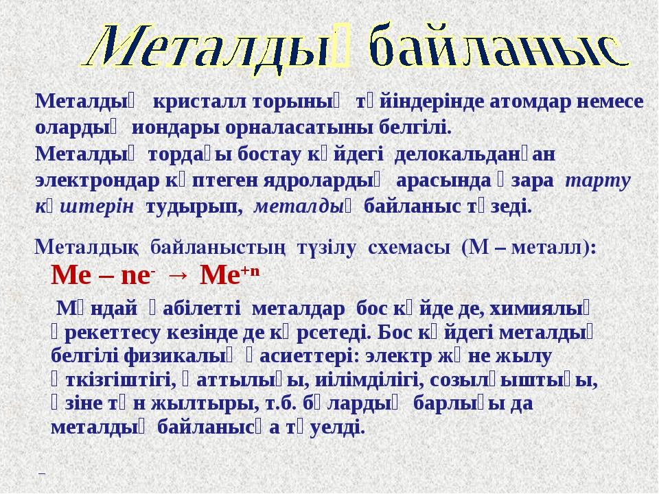 Металдық байланыстың түзілу схемасы (М – металл): Me – ne- → Me+n Мұндай қаб...