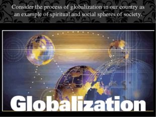 Consider the process of globalization in our country as an example of spiritu