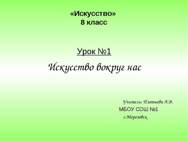 «Искусство» 8 класс Урок №1 Искусство вокруг нас Учитель: Плетнева Л.В. МБОУ...