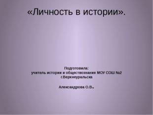 «Личность в истории». Подготовила: учитель истории и обществознания МОУ СОШ №
