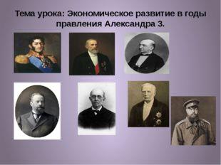 Тема урока: Экономическое развитие в годы правления Александра 3.