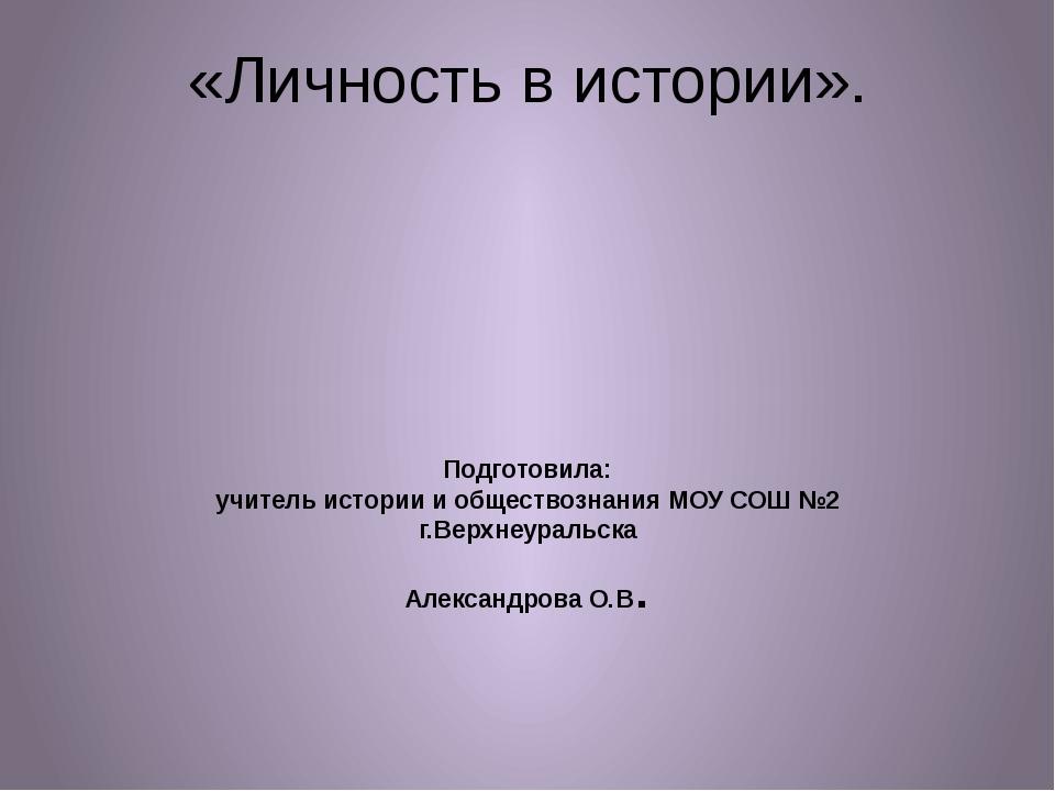 «Личность в истории». Подготовила: учитель истории и обществознания МОУ СОШ №...