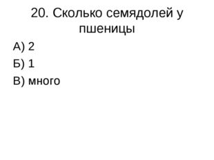 20. Сколько семядолей у пшеницы А) 2 Б) 1 В) много