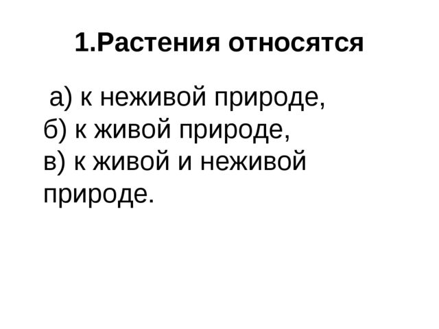 1.Растения относятся а) к неживой природе, б) к живой природе, в) к живой и н...