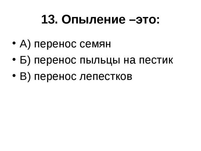 13. Опыление –это: А) перенос семян Б) перенос пыльцы на пестик В) перенос ле...
