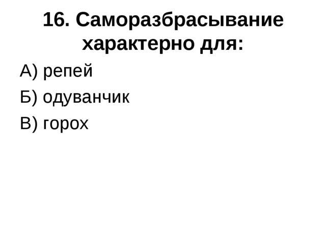 16. Саморазбрасывание характерно для: А) репей Б) одуванчик В) горох