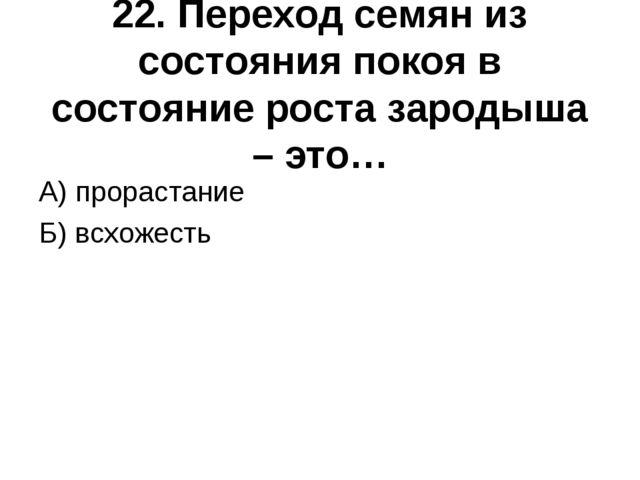 22. Переход семян из состояния покоя в состояние роста зародыша – это… А) про...
