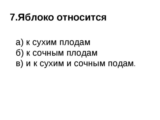 7.Яблоко относится  а) к сухим плодам б) к сочным плодам в) и к сухим и сочн...