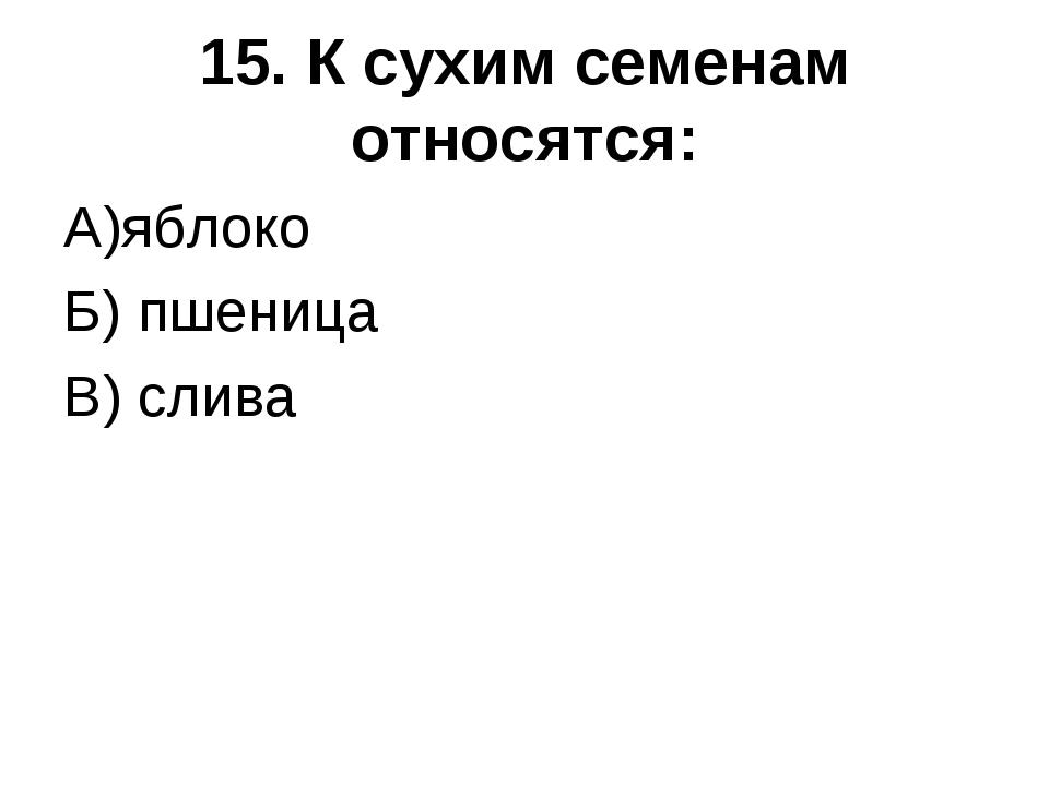 15. К сухим семенам относятся: А)яблоко Б) пшеница В) слива