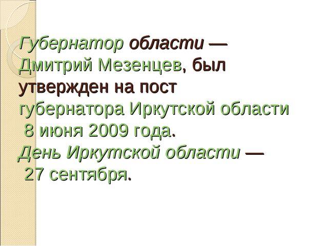 Губернатор области— Дмитрий Мезенцев, был утвержден на пост губернатора Ирку...