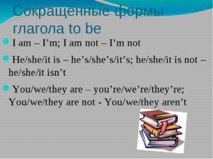 Сокращённые формы глагола to be I am – I'm; I am not – I'm not He/she/it is –
