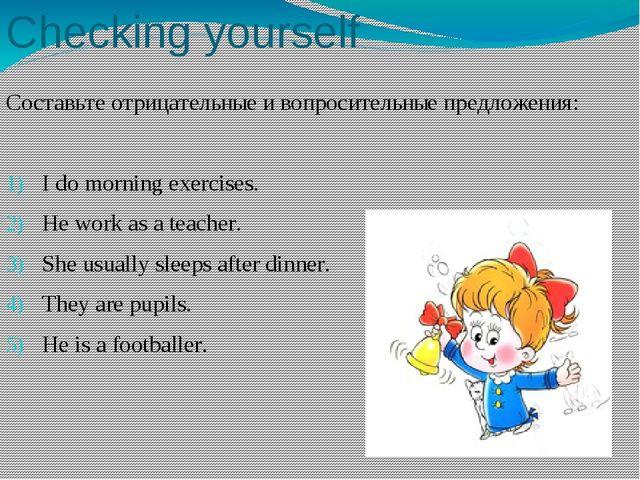 Составьте отрицательные и вопросительные предложения: I do morning exercises....