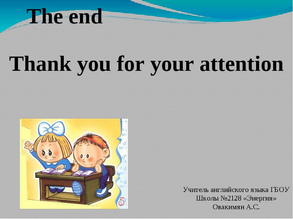Учитель английского языка ГБОУ Школы №2128 «Энергия» Овакимян А.С. The end Th...
