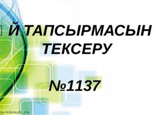 ҮЙ ТАПСЫРМАСЫН ТЕКСЕРУ №1137