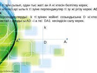 K түзуін сызып, одан тыс жатқан А нүктесін белгілеу керек; А нүктесі арқылы