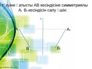 S түзуіне қатысты АВ кесіндісіне симметриялы А1 В1 кесіндісін салу үшін: А В