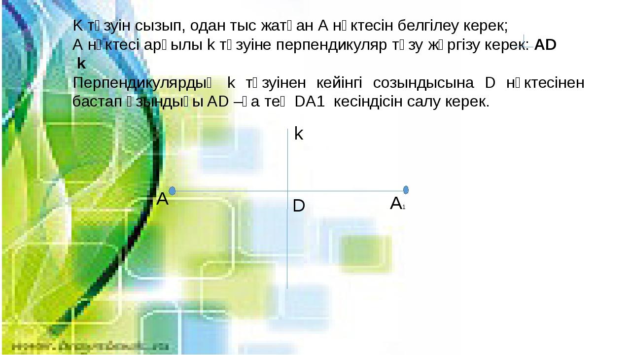 K түзуін сызып, одан тыс жатқан А нүктесін белгілеу керек; А нүктесі арқылы...