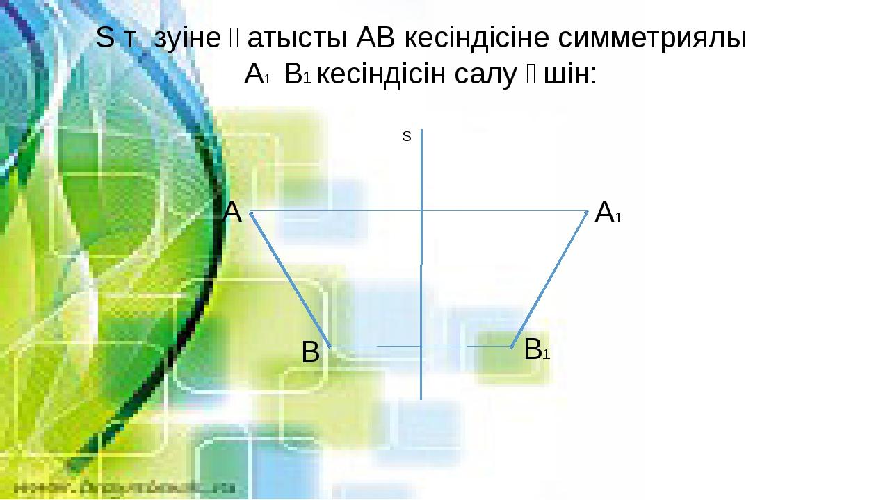 S түзуіне қатысты АВ кесіндісіне симметриялы А1 В1 кесіндісін салу үшін: А В...