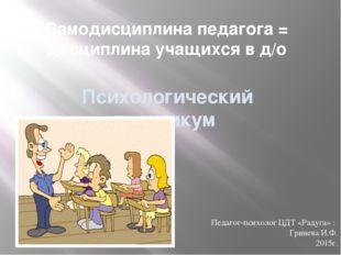 Самодисциплина педагога = дисциплина учащихся в д/о Психологический практикум