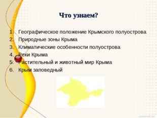 Что узнаем? Географическое положение Крымского полуострова Природные зоны Кры