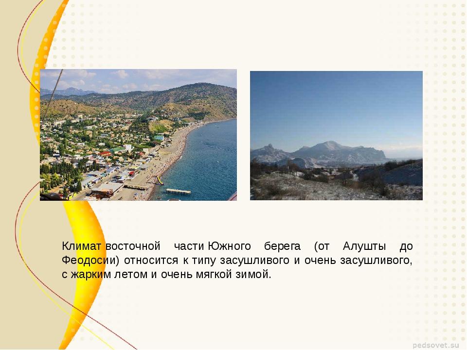 Климатвосточной частиЮжного берега (от Алушты до Феодосии) относится к тип...