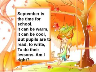 September is the time for school, It can be warm, it can be cool, But pupils