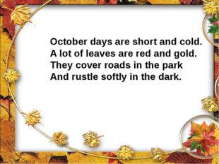 October days are short and cold. A lot of leaves are red and gold. They cover