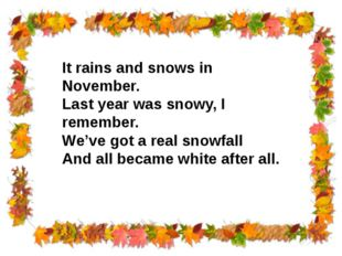 It rains and snows in November. Last year was snowy, I remember. We've got a