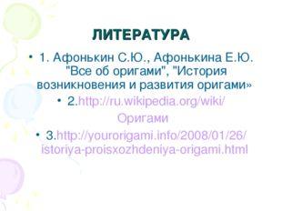 """ЛИТЕРАТУРА 1. Афонькин С.Ю., Афонькина Е.Ю. """"Все об оригами"""", """"История возник"""