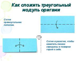 Как сложить треугольный модуль оригами Согни прямоугольник пополам. Согни и р