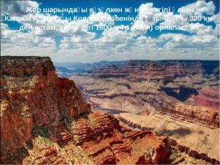 Жер шарындағы ең үлкен және белгілі Үлкен КаньонАҚШ-тағыКолорадоөзенінде