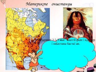 Материкте қоныстануы Материкті 2,5-3 мың жыл бұрын үндістер қоныстана бастаған.
